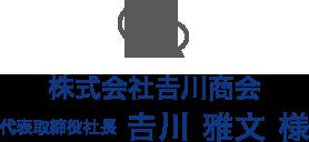 株式会社𠮷川商会 代表取締役 𠮷川 雅文 様