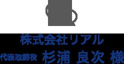 株式会社リアル 代表取締役 杉浦 良次 様